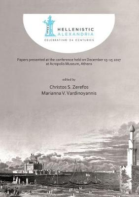 Hellenistic Alexandria: Celebrating 24 Centuries - Papers presented at the conference held on December 13-15 2017 at Acropolis Museum, Athens (Paperback)