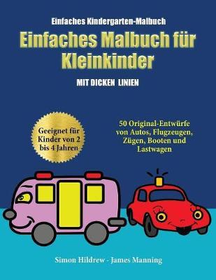 Einfaches Kindergarten-Malbuch: Ein Malbuch fur Kleinkinder mit extra dicken Linien: 50 Original-Entwurfe von Autos, Flugzeugen, Zugen, Booten und Lastwagen (geeignet fur Kinder von 2 bis 4 Jahren) (Paperback)