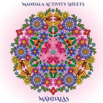 Mandala Activity Sheets: Mandala Activity Sheets for Adults with Mandala Coloring Pages: Includes Mandala Flowers and Butterflies, Mandala Geometric Designs, and Abstract Mandala Pages - Mandala Activity Sheets (Paperback)