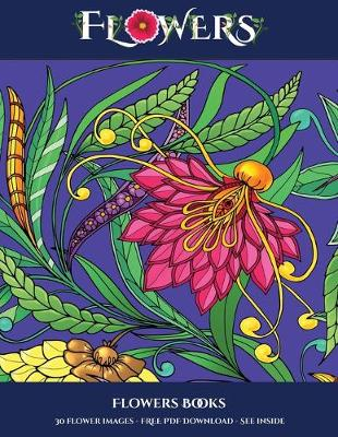 Flowers Books: Advanced Coloring (Colouring) Books for Adults with 30 Coloring Pages: Flowers (Adult Colouring (Coloring) Books) - Flowers Books 7 (Paperback)
