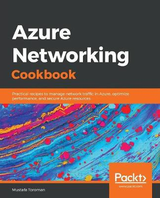 Azure Networking Cookbook: Practical recipes to manage network traffic in Azure, optimize performance, and secure Azure resources (Paperback)