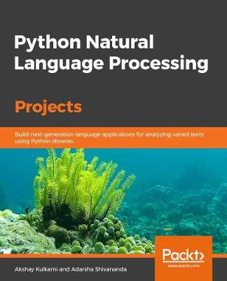 Python Natural Language Processing Projects: Build next-generation language applications for analyzing varied texts using Python libraries (Paperback)