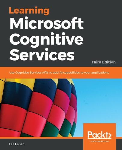 Learning Microsoft Cognitive Services: Use Cognitive Services APIs to add AI capabilities to your applications, 3rd Edition (Paperback)