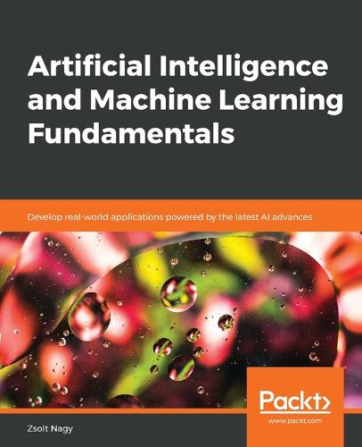 Artificial Intelligence and Machine Learning Fundamentals: Develop real-world applications powered by the latest AI advances (Paperback)