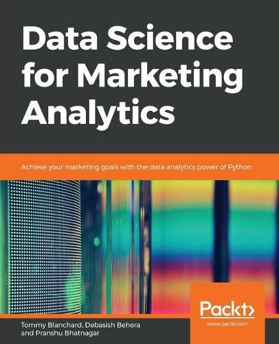 Data Science for Marketing Analytics: Achieve your marketing goals with the data analytics power of Python (Paperback)