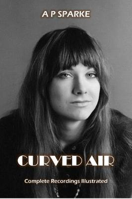 Curved Air: Complete Recordings Illustrated - Essential Discographies 27 (Paperback)