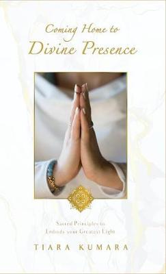 Coming Home to Divine Presence: Sacred Principles to Embody Your Greatest Light (Hardback)