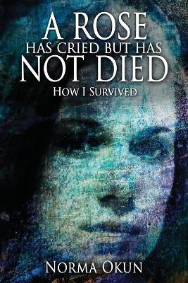 A Rose Has Cried But Has Not Died: How I Survived (Paperback)
