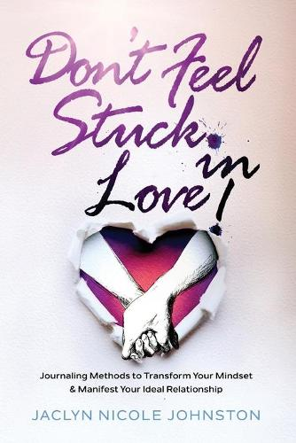 Don't Feel Stuck in Love!: Journaling Methods to Transform Your Mindset & Manifest Your Ideal Relationship (Paperback)