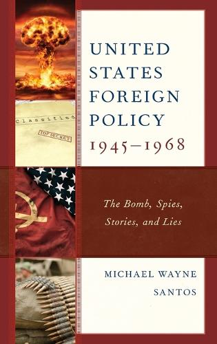 United States Foreign Policy 1945-1968: The Bomb, Spies, Stories, and Lies (Hardback)
