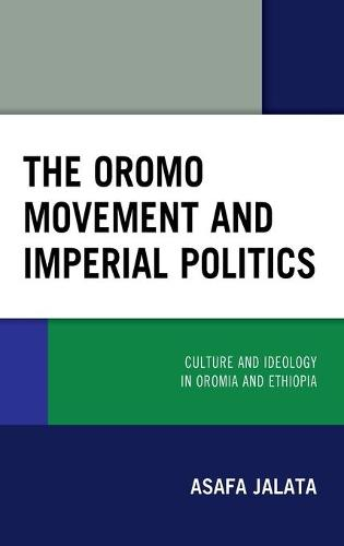 The Oromo Movement and Imperial Politics: Culture and Ideology in Oromia and Ethiopia (Hardback)