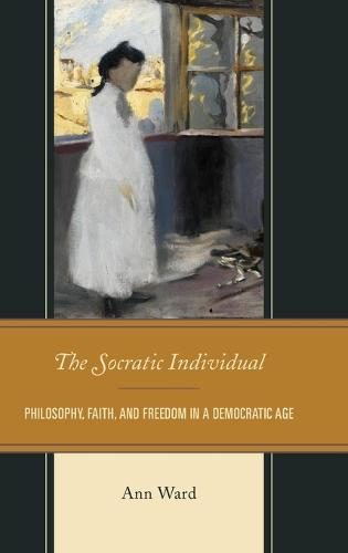 The Socratic Individual: Philosophy, Faith, and Freedom in a Democratic Age (Hardback)