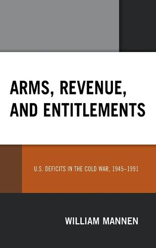 Arms, Revenue, and Entitlements: U.S. Deficits in the Cold War, 1945-1991 (Hardback)