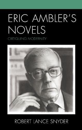 Eric Ambler's Novels: Critiquing Modernity (Hardback)