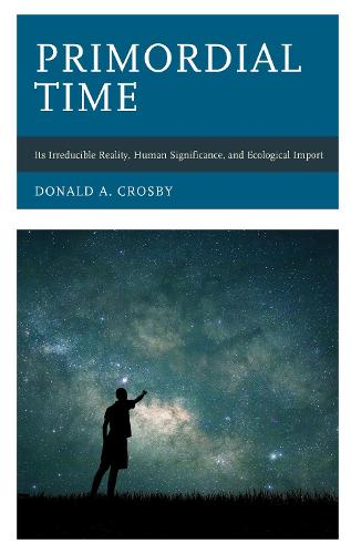 Primordial Time: Its Irreducible Reality, Human Significance, and Ecological Import (Hardback)