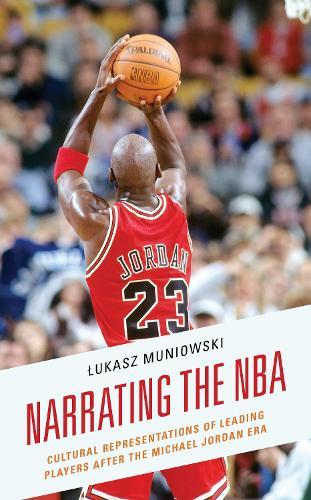 Narrating the NBA: Cultural Representations of Leading Players after the Michael Jordan Era (Hardback)
