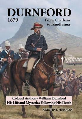 Durnford 1879 from Chatham to Isandlwana: Colonel Anthony William Durnford His Life and Mysteries Following His Death (Hardback)