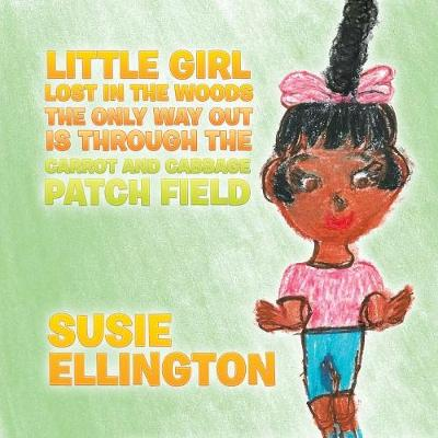 Little Girl Lost in the Woods the Only Way Out Is Through the Carrot and Cabbage Patch Field (Paperback)