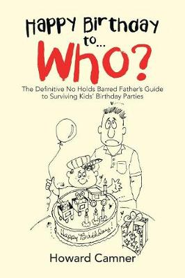 Happy Birthday to . . . Who?: The Definitive No Holds Barred Father's Guide to Surviving Kids' Birthday Parties (Paperback)