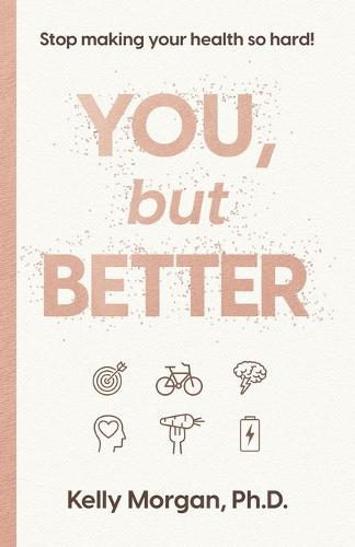 You, but Better: Stop Making Your Health So Hard! (Paperback)