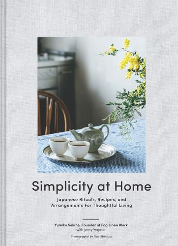 Simplicity at Home: Japanese Rituals, Recipes, and Arrangements for Thoughtful Living (Hardback)