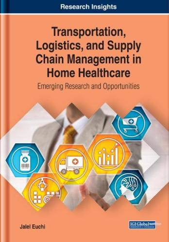 Transportation, Logistics, and Supply Chain Management in Home Healthcare: Emerging Research and Opportunities - Advances in Logistics, Operations, and Management Science (Hardback)