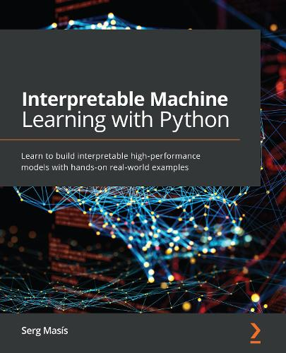 Interpretable Machine Learning with Python: Learn to build interpretable high-performance models with hands-on real-world examples (Paperback)