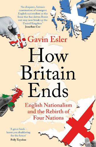How Britain Ends: English Nationalism and the Rebirth of Four Nations (Paperback)