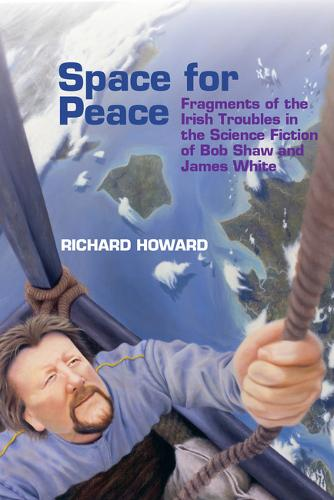 Space for Peace: Fragments of the Irish Troubles in the Science Fiction of Bob Shaw and James White - Liverpool Science Fiction Texts & Studies 68 (Hardback)
