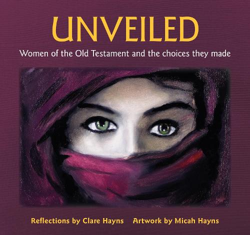 Unveiled: Women of the Old Testament and the choices they made (Hardback)