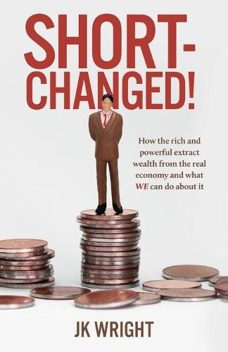 Short-Changed!: How the rich and powerful extract wealth from the real economy and what WE can do about it (Paperback)