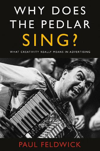 Why Does The Pedlar Sing?: What Creativity Really Means in Advertising (Paperback)