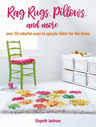 Rag Rugs, Pillows, and More: Over 30 Colorful Ways to Upcycle Fabric for the Home (Paperback)