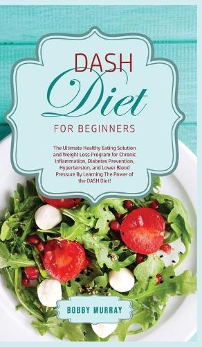 DASH Diet for Beginners: The Ultimate Healthy Eating Solution and Weight Loss Program for Hypertension and Blood Pressure By Learning The Power of the DASH Diet! (Hardback)