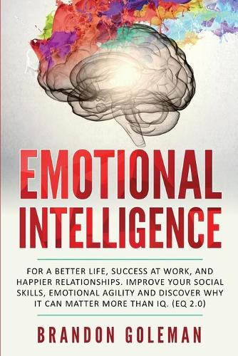 Emotional Intelligence: For a Better Life, success at work, and happier relationships. Improve Your Social Skills, Emotional Agility and Discover Why it Can Matter More Than IQ. (EQ 2.0) (Paperback)