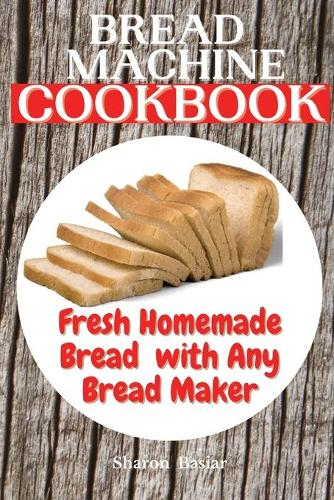 Bread Machine Cookbook: Fresh Homemade Bread with Any Bread Maker (Paperback)