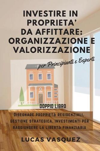 Investire in Proprieta' Da Affittare: ORGANIZZAZIONE e VALORIZZAZIONE . DOUBLE BOOK The Real Estate Investor and the best professional for investing (ITALIAN VERSION) Disegnare proprieta residenziali, gestione strategica, investimenti per raggiungere la (Paperback)