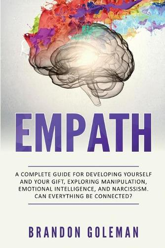 Empath: A Complete Guide for Developing Yourself and Your Gift, Exploring Manipulation, Emotional Intelligence and Narcissism. Can Everything Be Connected? (Paperback)