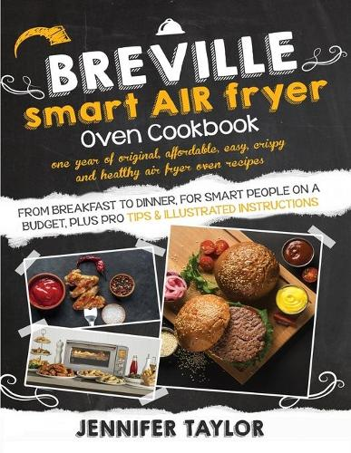 Breville Smart Air Fryer Oven Cookbook: One Year of Original, Affordable, Easy, Crispy and Healthy Air Fryer Oven Recipes, from Breakfast to Dinner, for Smart People on a Budget, Plus Pro Tips & Illustrated Instructions (Paperback)