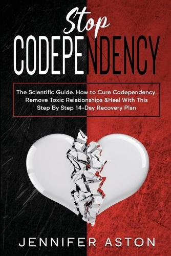 Stop Codependency: The Scientific Guide. How to Cure Codependency, Remove Toxic Relationships & Heal With This Step By Step 14-Day Recovery Plan (Paperback)