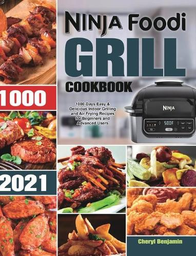 Ninja Foodi Grill Cookbook 2021: 1000-Days Easy & Delicious Indoor Grilling and Air Frying Recipes for Beginners and Advanced Users (Hardback)