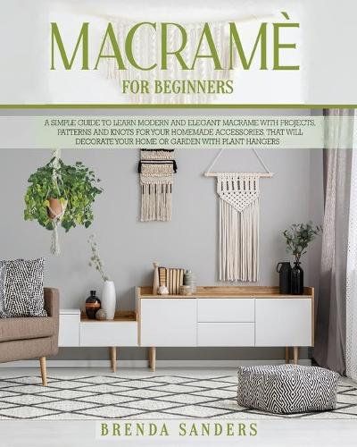 Macrame for Beginners: A Simple Guide To Learn Modern and Elegant Macrame With Projects, Patterns and Knots for Your Homemade Accessories, That Will Decorate Your Home or Garden With Plant Hangers (Paperback)