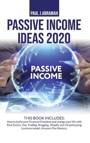 Passive Income Ideas 2020 2 Books: 2 Books in 1: How to Build Your Financial Freedom and Change Your Life with Real Estate, Day Trading, Blogging, Shopify and Dropshipping Business Model, Amazon Fba Mastery (Hardback)