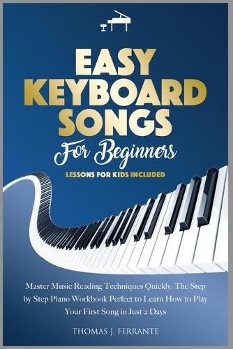 Easy Keyboard Songs for Beginners: Master Music Reading Techniques Quickly. The Step by Step Piano Workbook Perfect to Learn How to Play Your First Song in Just 2 Days. Lessons for Kids Included (Paperback)