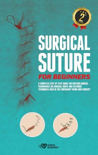 Surgical Suture for Beginners: A complete step-by-step guide for doctors, nurses, paramedics on surgical knots and suturing techniques used in the emergency room and surgery (Hardback)