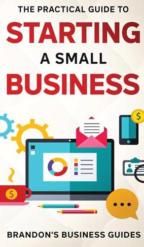 The Practical Guide To Starting A Small Business: Your All In One Blueprint To A Successful Online& Offline Business From Ideas, Plans& Ideal Customers To Entrepreneurship, Taxes& LLC's (Hardback)
