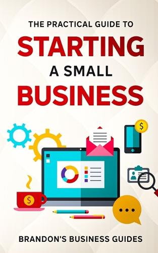 The Practical Guide To Starting A Small Business: Your All In One Blueprint To A Successful Online& Offline Business From Ideas, Plans& Ideal Customers To Entrepreneurship, Taxes& LLC's (Paperback)