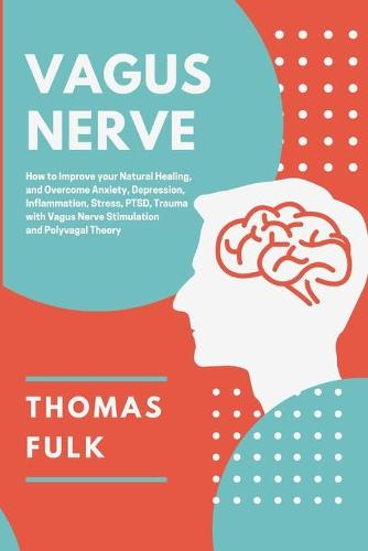 Vagus Nerve: How to Improve Your Natural Healing and Overcome Anxiety, Depression, Inflammation, Stress, PTSD, Trauma with Vagus Nerve Stimulation and Polyvagal Theory (Paperback)