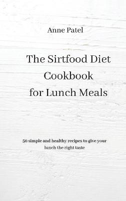 The Sirtfood Diet Cookbook for Lunch Meals: 50 simple and healthy recipes to give your lunch the right tastes (Hardback)