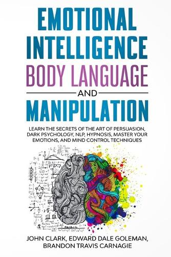 Emotional Intelligence, Body Language and Manipulation: Learn the Secrets of the Art of Persuasion, Dark Psychology, NLP, Hypnosis, Master your Emotions, and Mind Control Techniques (Paperback)